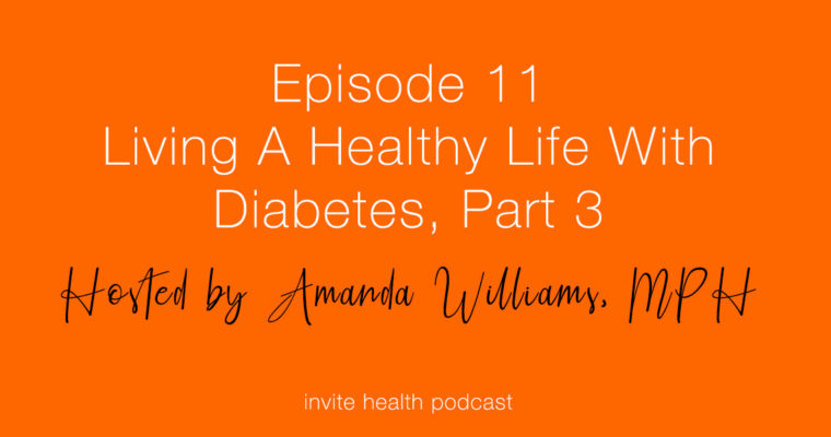 Living A Healthy Life With Diabetes, Part 3 – Invite Health Podcast, Episode 11