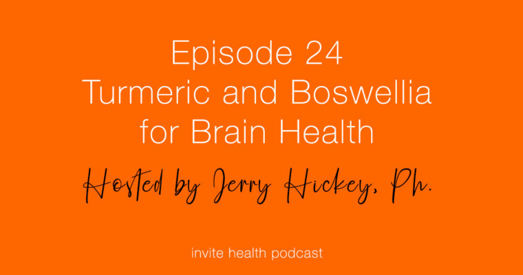 Turmeric and Boswellia for Brain Health – Invite Health Podcast, Episode 24