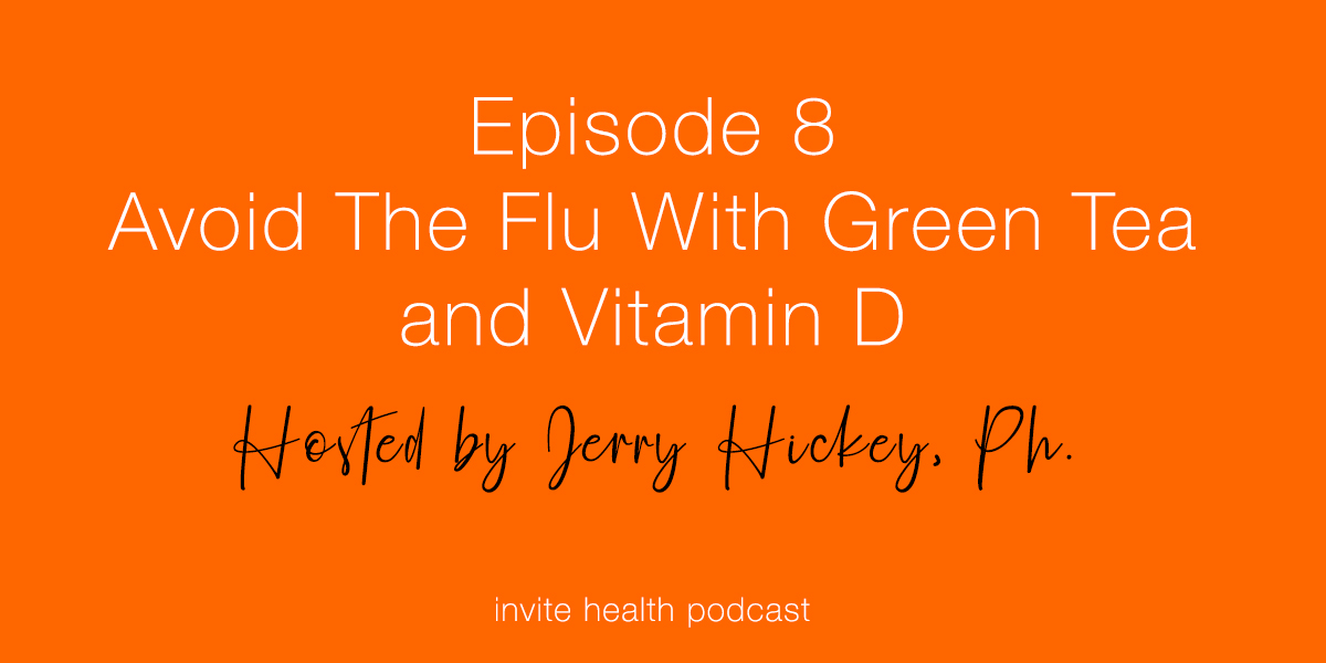 Avoid The Flu With Green Tea and Vitamin D – Invite Health Podcast, Episode 8