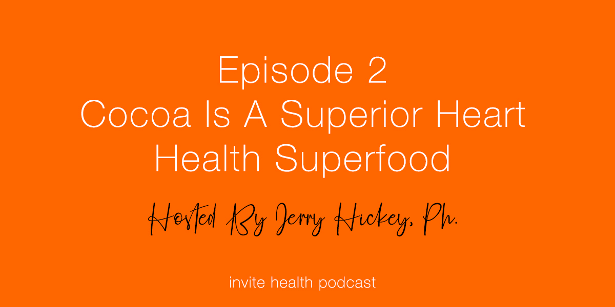 Cocoa Is A Superior Heart Health Superfood – Invite Health Podcast, Episode 2