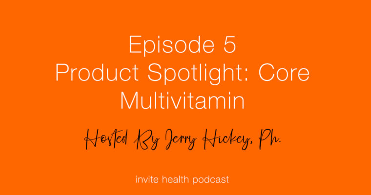 Product Spotlight: Core Multivitamin – Invite Health Podcast, Episode 5