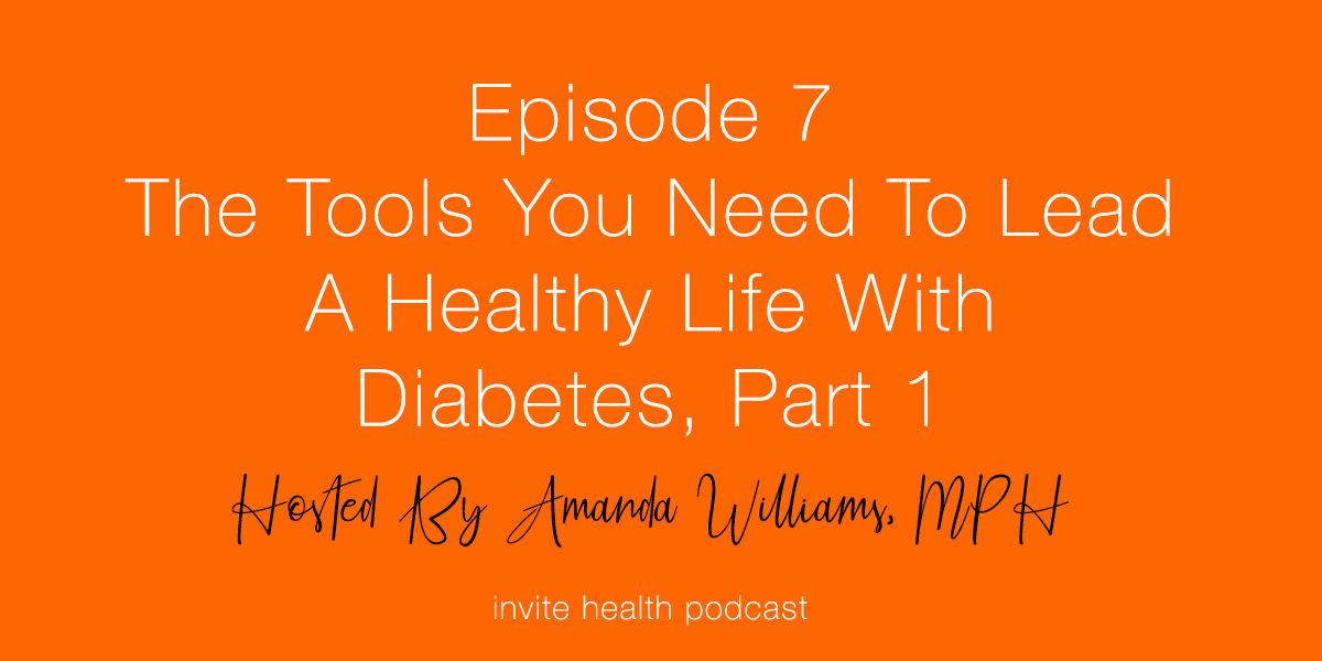 The Tools You Need to Lead A Healthy Life with Diabetes, Part 1 – Invite Health Podcast, Episode 7