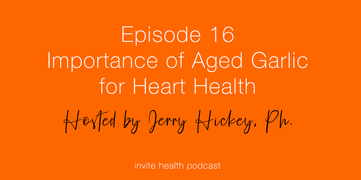 Importance of Aged Garlic for Heart Health – Invite Health Podcast, Episode 16