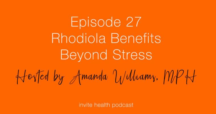 Rhodiola Benefits Beyond Stress – Invite Health Podcast, Episode 27