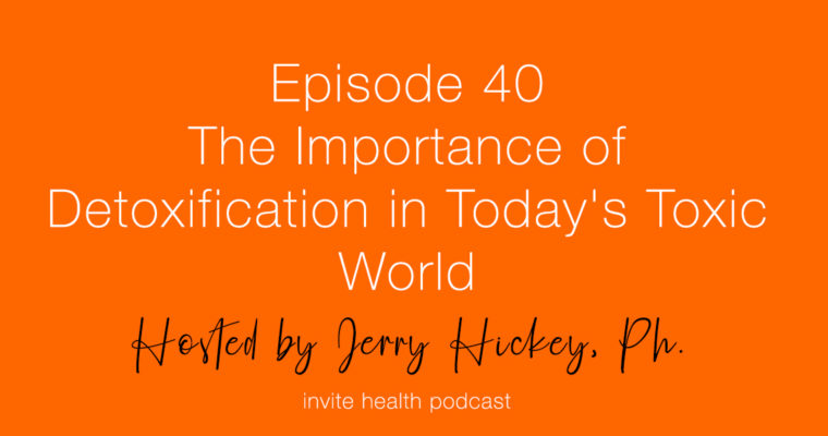 The Importance of Detoxification in Today's Toxic World – Invite Health Podcast, Episode 40