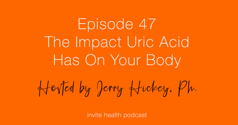 The Impact Uric Acid Has On Your Body – Invite Health Podcast, Episode 47