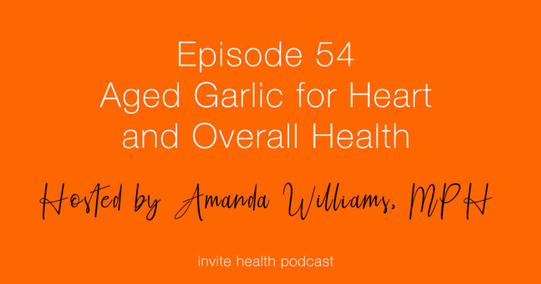 Aged Garlic for Heart and Overall Health – Invite Health Podcast, Episode 54