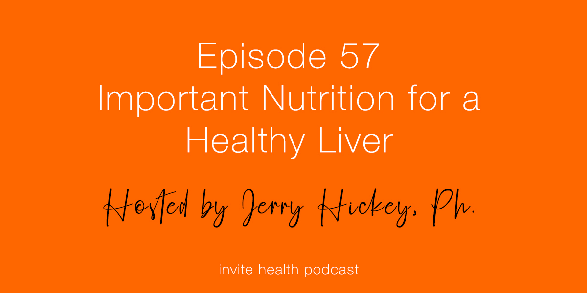 Important Nutrition For A Healthy Liver – Invite Health Podcast, Episode 57
