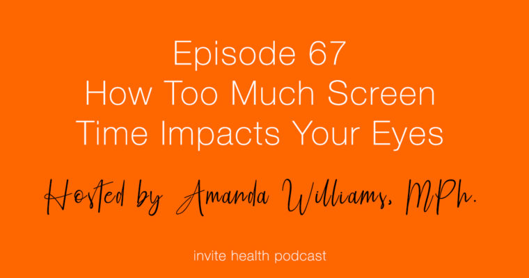 How Too Much Screen Time Impacts Your Eyes – Invite Health Podcast, Episode 67