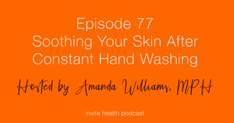Soothing Your Skin After Constant Hand Washing – Invite Health Podcast, Episode 77