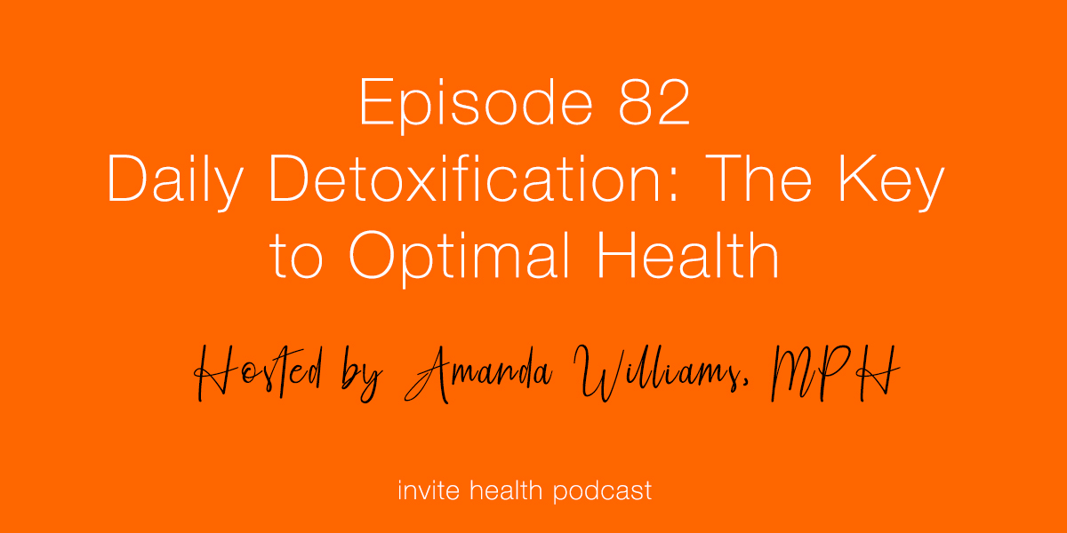 Daily Detoxification: The Key to Optimal Health – Invite Health Podcast, Episode 82
