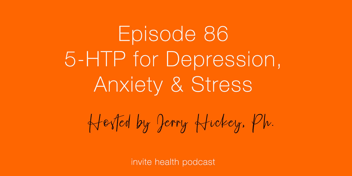 5-HTP for Depression, Anxiety & Stress – Invite Health Podcast, Episode 86