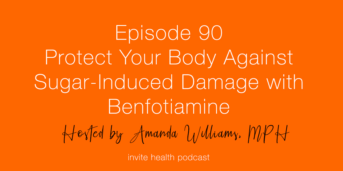 Protect Your Body Against Sugar-Induced Damage with Benfotiamine – Invite Health Podcast, Episode 90