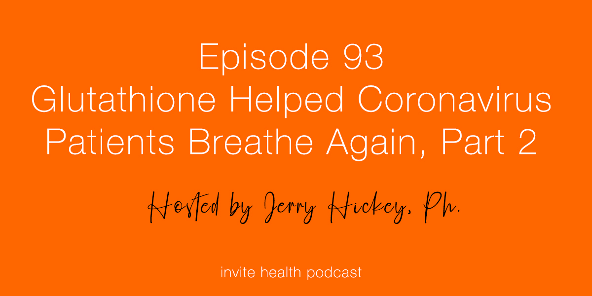 Glutathione Helped These Coronavirus Patients Breathe Again, Part 2 – Invite Health Podcast, Episode 93