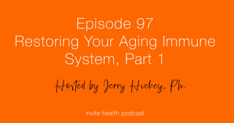 Restoring Your Aging Immune System, Part 1 – Invite Health Podcast, Episode 98