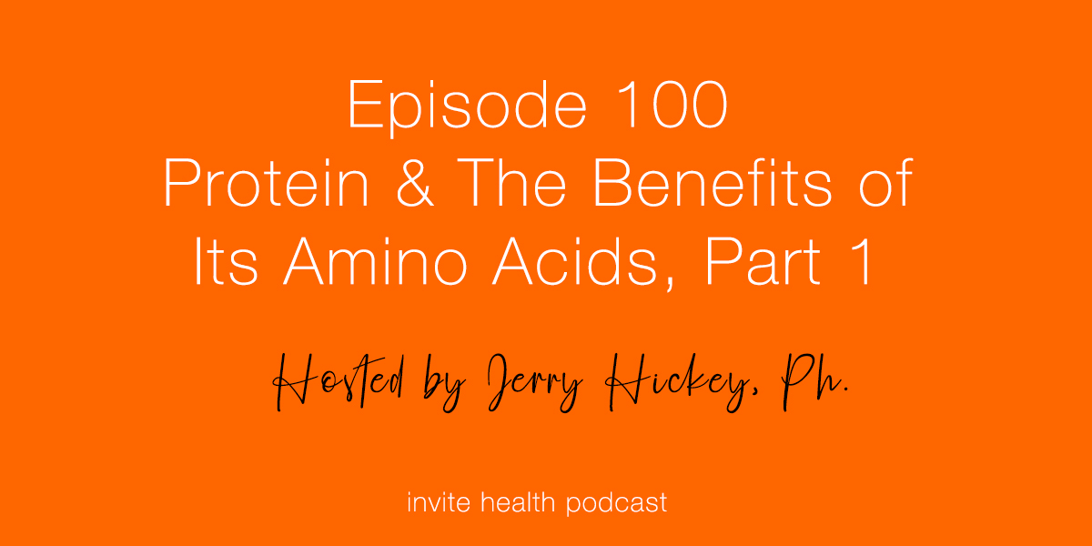 Protein & The Benefits of Its Amino Acids, Part 1 – Invite Health Podcast, Episode 100
