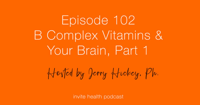 B Complex Vitamins & Your Brain, Part 1 – Invite Health Podcast, Episode 102