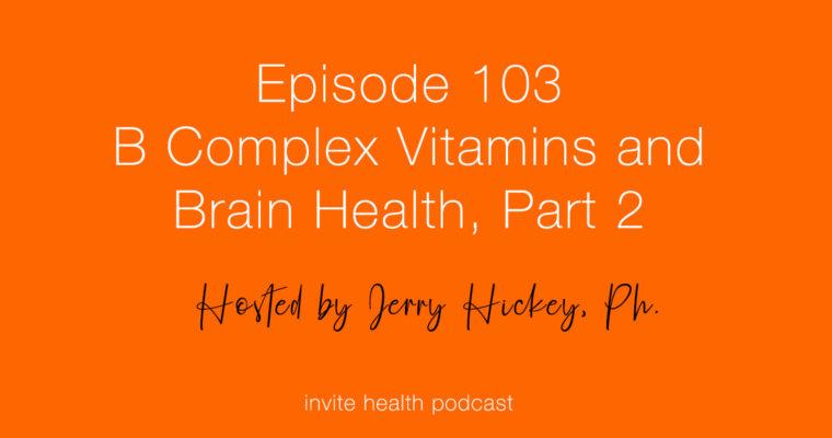B Complex Vitamins & Your Brain, Part 2 – Invite Health Podcast, Episode 103