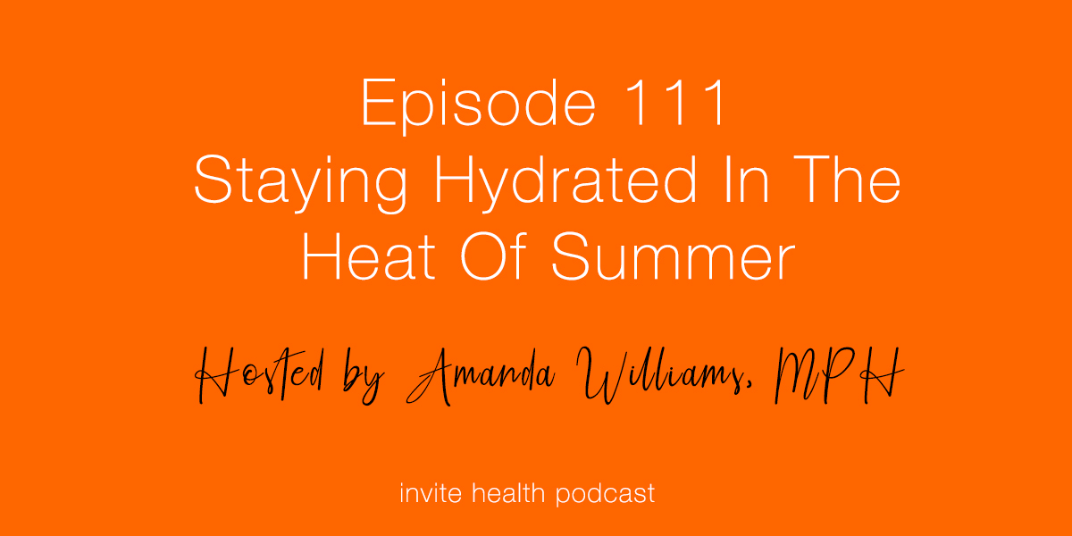 The Importance of Hydration In The Heat Of Summer – Invite Health Podcast, Episode 111