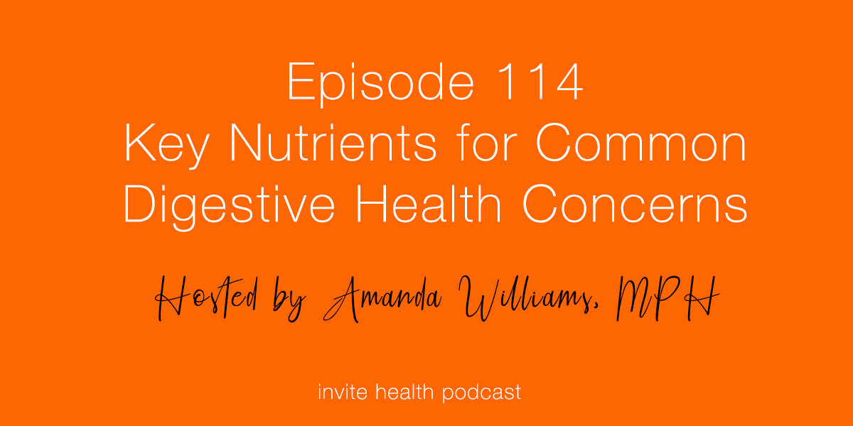 Key Nutrients for Common Digestive Health Concerns – Invite Health Podcast, Episode 114