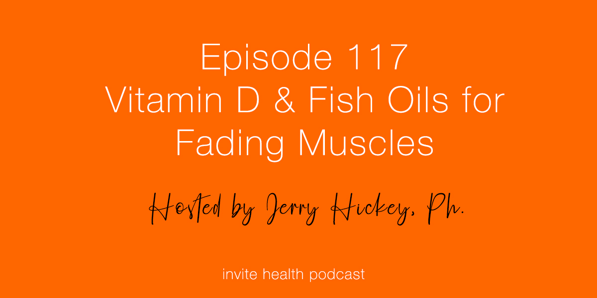 Vitamin D & Fish Oils for Fading Muscles – Invite Health Podcast, Episode 117