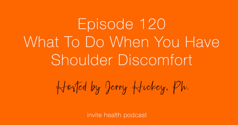 What To Do When You Have Shoulder Discomfort – Invite Health Podcast, Episode 120
