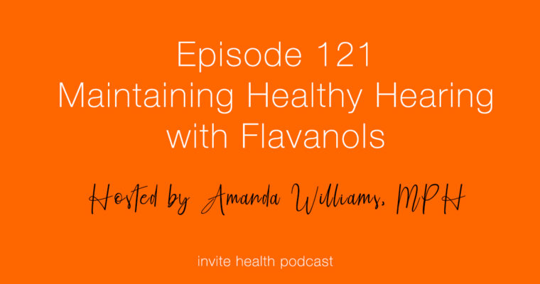 Maintaining Healthy Hearing with Flavanols – Invite Health Podcast, Episode 121