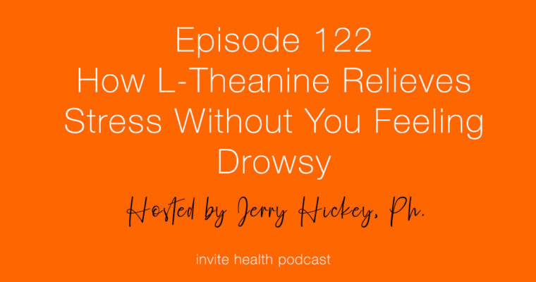 How L-Theanine Relieves Stress Without Feeling Drowsy – Invite Health Podcast, Episode 122 –