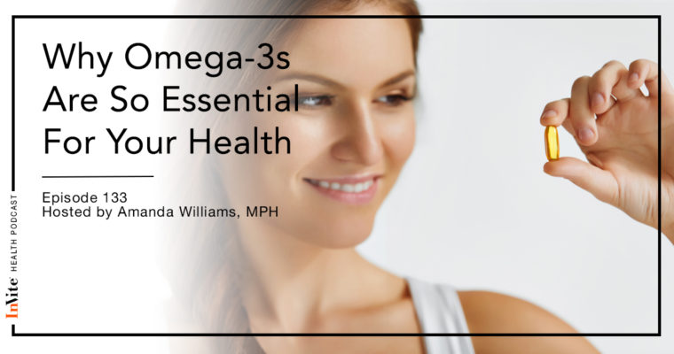 Why Omega-3s Are So Essential For Your Health – Invite Health Podcast, Episode 133