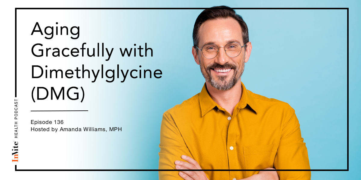 Aging Gracefully with Dimethylglycine (DMG) – Invite Health Podcast, Episode 136