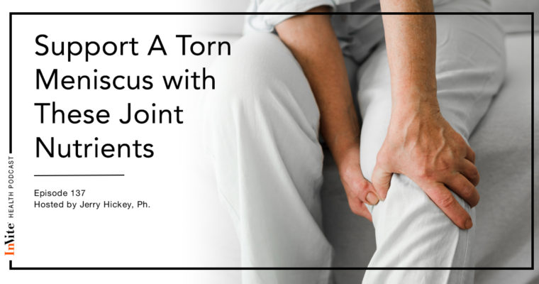 Support For A Torn Meniscus with Joint Nutrients – Invite Health Podcast, Episode 137