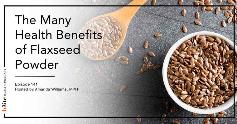 The Many Health Benefits of Flaxseed Powder – Invite Health Podcast, Episode 141