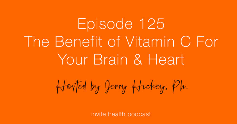 The Benefit of Vitamin C For Your Brain & Heart – InVite Health Podcast, Episode 125