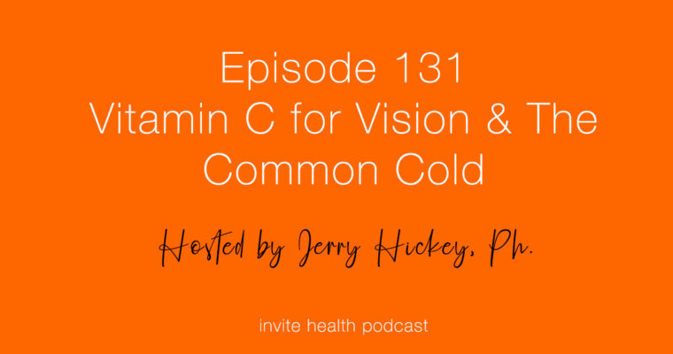 Vitamin C for Vision & The Common Cold – Invite Health Podcast, Episode 131
