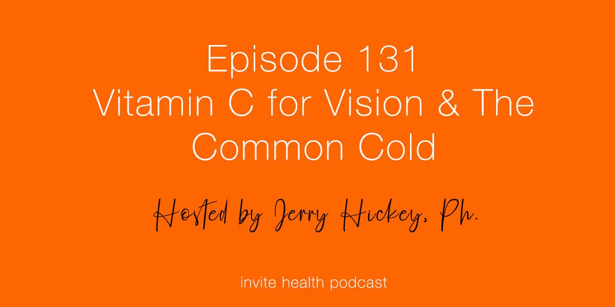 Vitamin C for Vision & The Common Cold – Invite Health Podcast, Episode 131