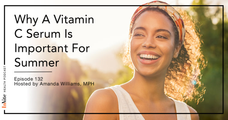 Why A Vitamin C Serum Is Important For Summer – Invite Health Podcast, Episode 132