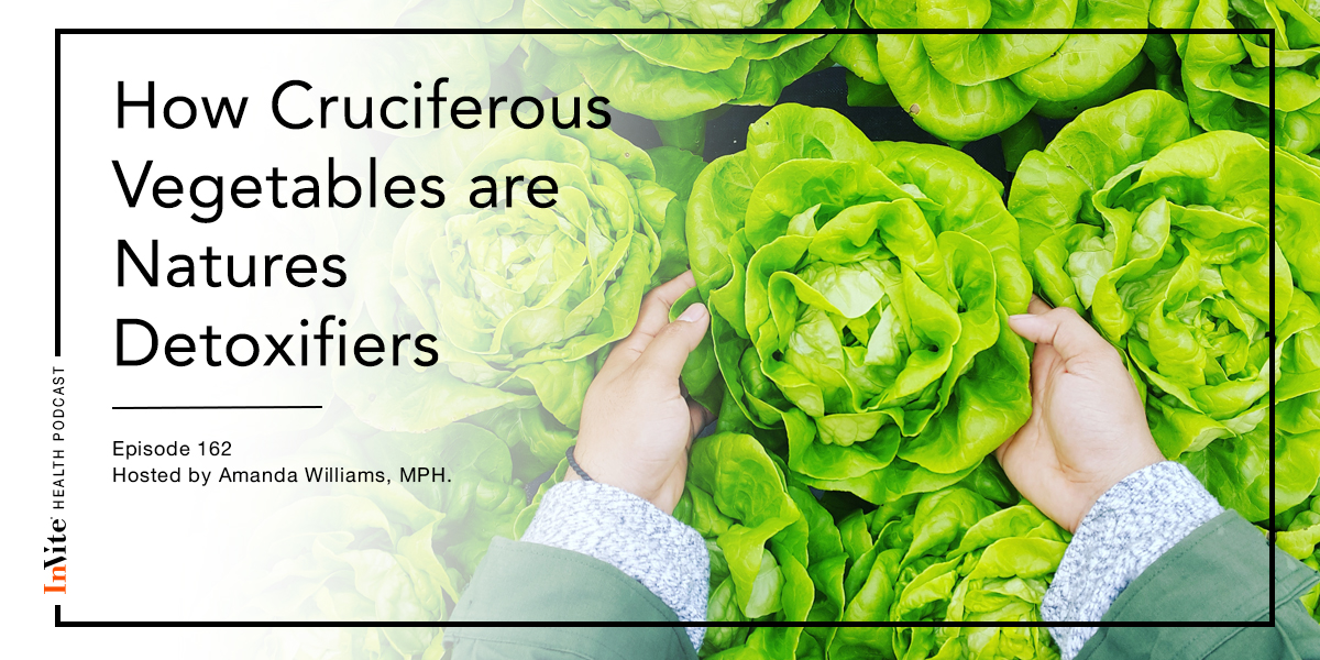 How Cruciferous Vegetables are Natures Detoxifiers – Invite Health Podcast, Episode 162