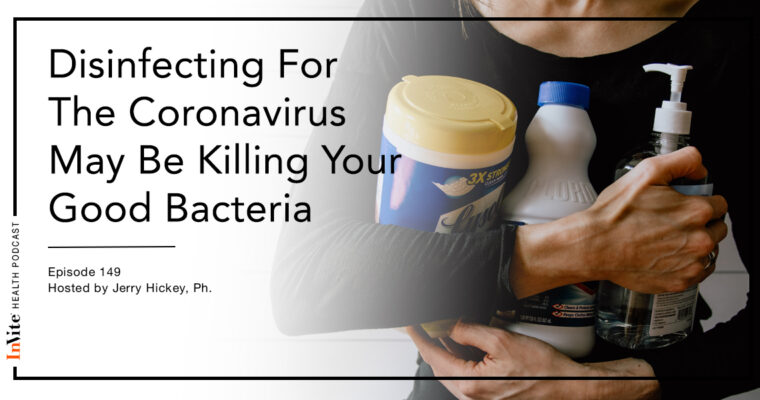 Disinfecting For The Coronavirus May Be Killing Your Good Bacteria – Invite Health Podcast, Episode 149