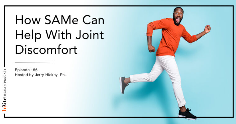 How SAMe Can Help With Joint Discomfort – Invite Health Podcast, Episode 156