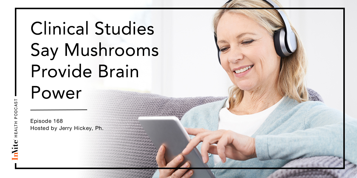 Clinical Studies Say Mushrooms Provide Brain Power – Invite Health Podcast , Episode 168