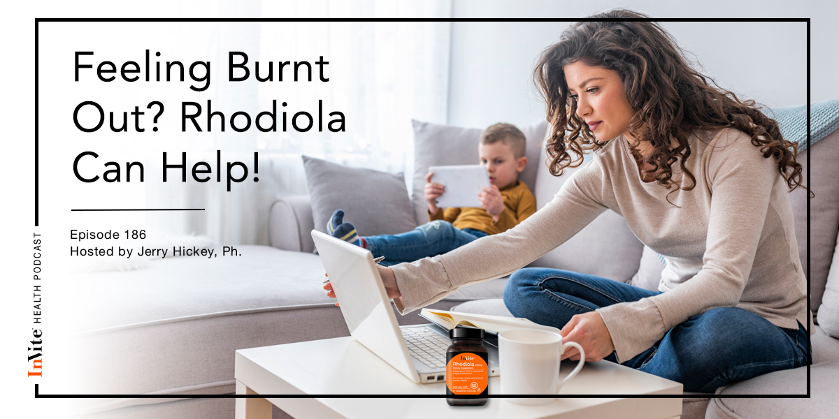 Feeling Burnt Out? Rhodiola Can Help! – InVite Health Podcast, Episode 186