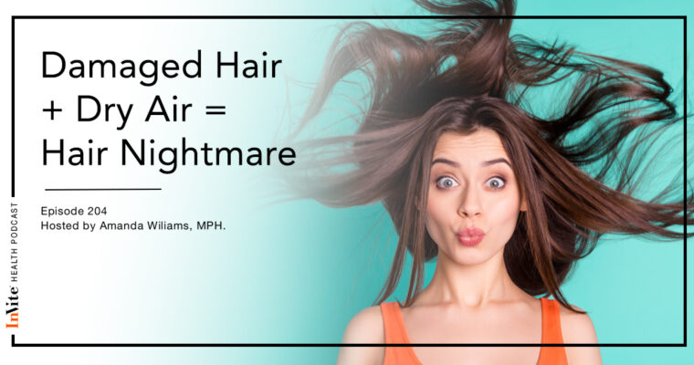 Damaged Hair + Dry Air = Hair Nightmare – InVite Health Podcast, Episode 204