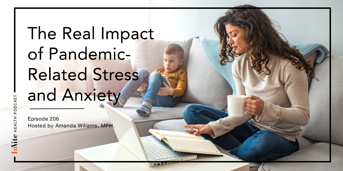 The Real Impact of Pandemic-Related Stress and Anxiety – InVite Health Podcast, Episode 206