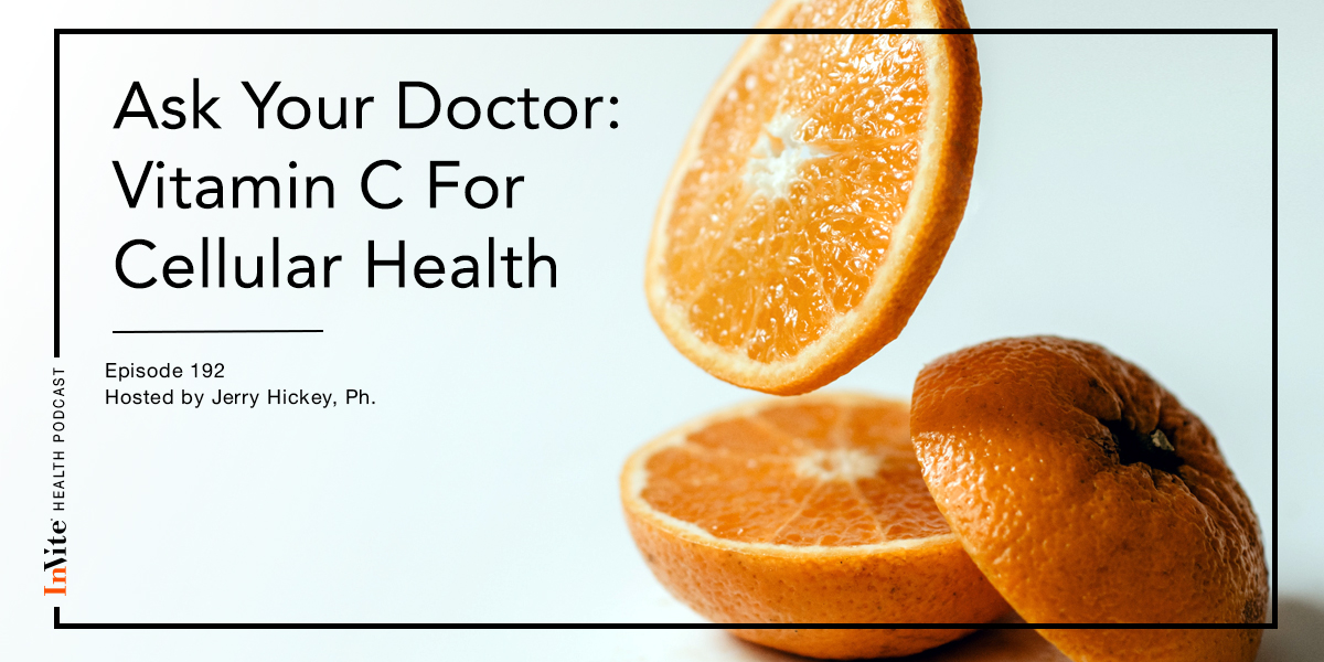 Ask Your Doctor: Vitamin C for Cellular Health – InVite Health Podcast, Episode 192