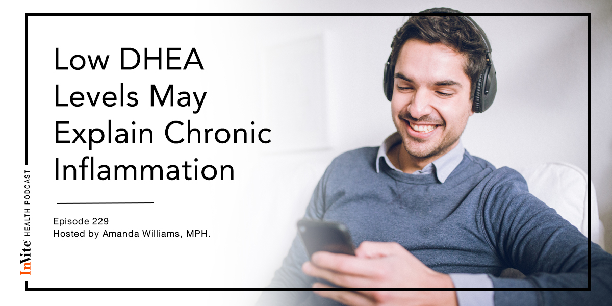 Low DHEA Levels May Explain Chronic Inflammation – InVite Health Podcast, Episode 229