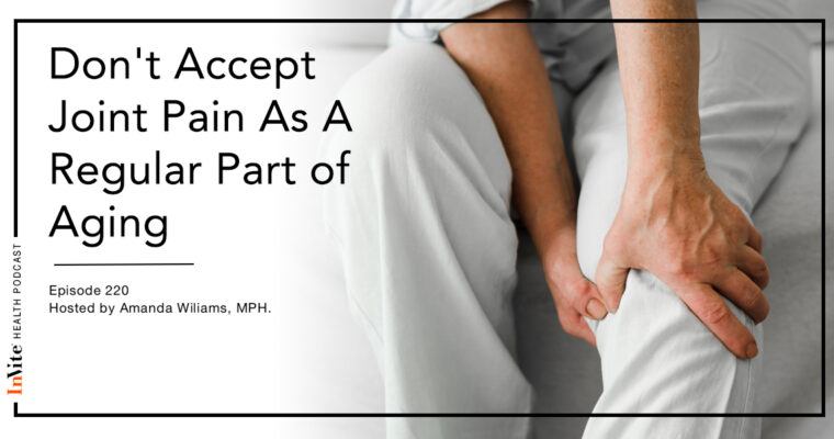 Don't Accept Joint Pain As A Regular Part of Aging – InVite Health Podcast, Episode 220