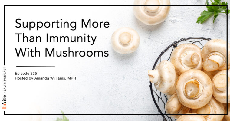 Supporting More Than Immunity With Mushrooms – InVite Health Podcast, Episode 225