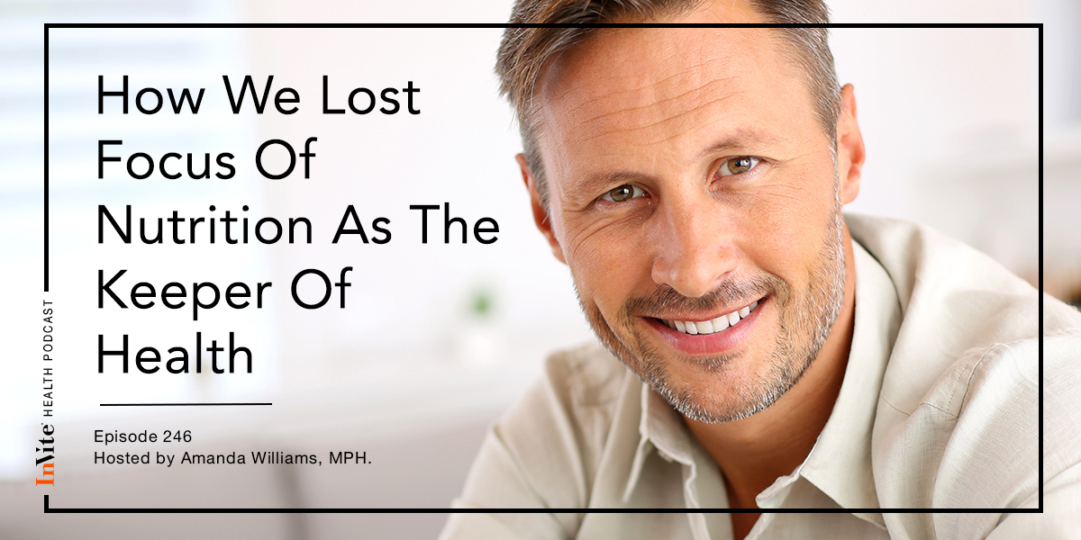 How We Lost Focus of Nutrition as the Keeper of Health – InVite Health Podcast, Episode 246