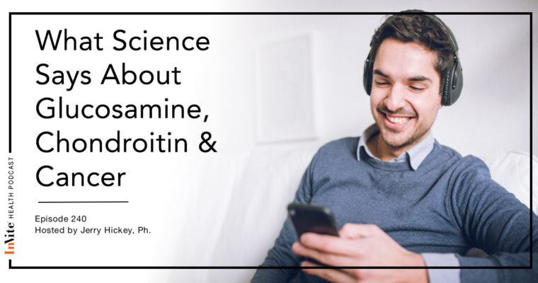 What Science Says About Glucosamine, Chondroitin & Cancer – InVite Health Podcast, Episode 240