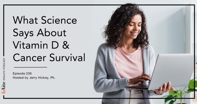 What Science Says About Vitamin D & Cancer Survival – InVite Health Podcast, Episode 236